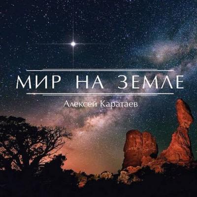Алексей Каратаев - Мир на земле (2017)