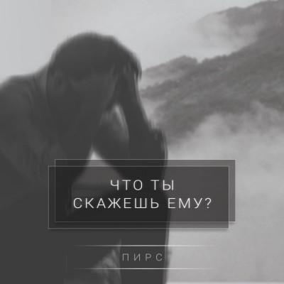 ПИРС - Что ты скажешь Ему (2018)