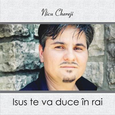 Nicu Chereji - Isus te va duce in rai
