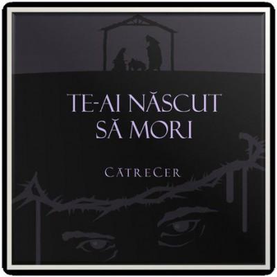 CatreCer - Te-Ai Nascut Sa Mori (2015)