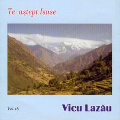 Vicu  Lazau - Te-astept  Isuse (2006)
