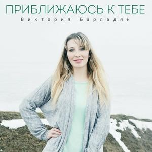Виктория Барладян - Приближаюсь к Тебе (2019)