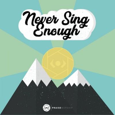 Praise Worship - Never Sing Enough (2018)