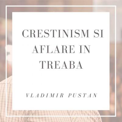 Vladimir Pustan - Crestinism si aflare in treaba (2019)