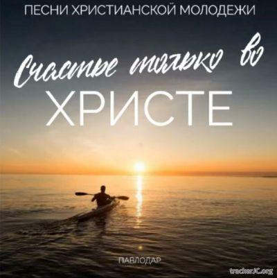 Молодежь г.Павлодара - Счастье только во Христе (2020)