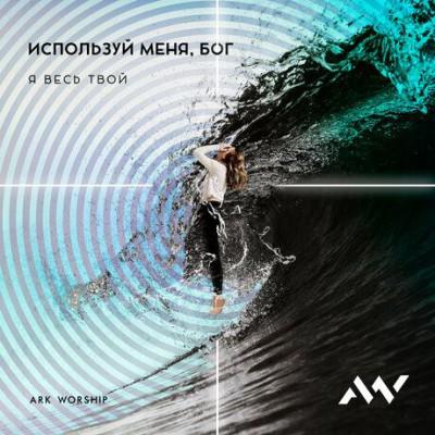 ARK WORSHIP - Используй меня Бог (2019)