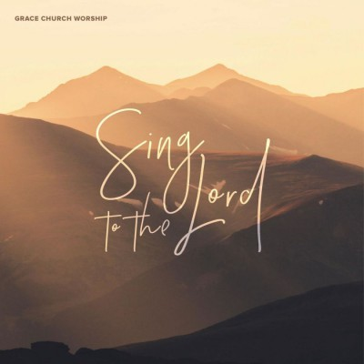 Grace Church Worship - Sing to the Lord (2018)