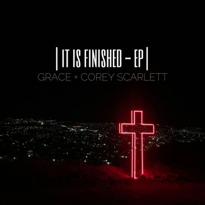 Grace and Corey Scarlett - It Is Finished (2018)