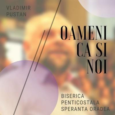 Vladimir Pustan - Oameni ca si noi - Biserica penticostala Speranta Oradea (2019)