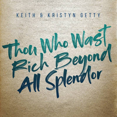 Keith & Kristyn Getty - Thou Who Wast Rich Beyond All Splendor (2019)